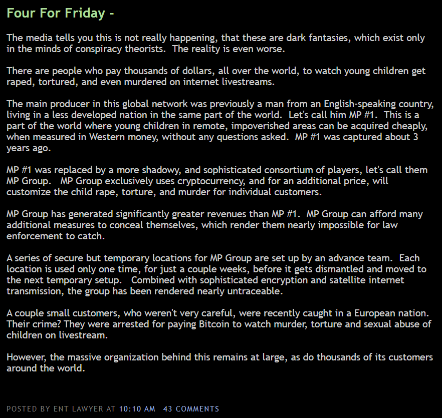 Four For Friday -  The media tells you this is not really happening, that these are dark fantasies, which exist only  in the minds of conspiracy theorists. The reality is even worse.  There are people who pay thousands of dollars, all over the world, to watch young children get  raped, tortured, and even murdered on internet livestreams.  The main producer in this global network was previously a man from an English-speaking country,  living in a less developed nation in the same part of the world. Let's call him MP #1. This is a  part of the world where young children in remote, impoverished areas can be acquired cheaply,  when measured in Western money, without any questions asked. MP #1 was captured about 3  years ago.  MP #1 was replaced by a more shadowy, and sophisticated consortium of players, let's call them  MP Group. MP Group exclusively uses cryptocurrency, and for an additional price, will  customize the child rape, torture, and murder for individual customers.  MP Group has generated significantly greater revenues than MP #1. MP Group can afford many  additional measures to conceal themselves, which render them nearly impossible for law  enforcement to catch.  A series of secure but temporary locations for MP Group are set up by an advance team. Each  location is used only one time, for just a couple weeks, before it gets dismantled and moved to  the next temporary setup. Combined with sophisticated encryption and satellite internet  transmission, the group has been rendered nearly untraceable.  A couple small customers, who weren't very careful, were recently caught in a European nation.  Their crime? They were arrested for paying Bitcoin to watch murder, torture and sexual abuse of  children on livestream.  However, the massive organization behind this remains at large, as do thousands of its customers  around the world.  POSTED BY ENT LAWYER AT 10:10 AM 43 COMMENTS
