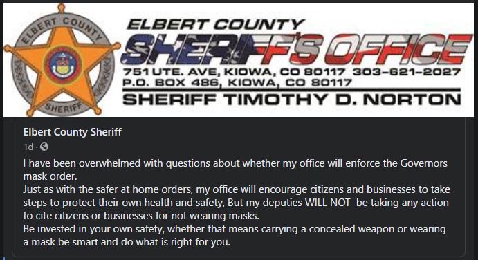 ELBERT COUNTY  UTE. AVE, KIOWA. CO 80117  P.o. BOX 486 KIOWA CO 80117  SHERIFF TIMOTHY D. NORTON  Elbert County Sheriff  Id•ß  I have been overwhelmed with questions about whether my office will enforce the Governors  mask order.  Just as with the safer at home orders, my office will encourage citizens and businesses to take  steps to protect their own health and safety, But my deputies WILL NOT be taking any action  to cite citizens or businesses for not wearing masks.  Be invested in your own safety, whether that means cawing a concealed weapon or wearing  a mask be smart and do what is right for you.