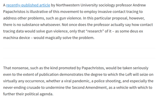 "A by Northwestem Un Wersity sociology professor And  papachristos is illustrative of this movement to employ invasive contact tracing to  address other problems, such as gun violence. In this particular proposal, however,  there is no substance whatsoever. Not once does the professor actually say how contact  tracing data would solve gun violence, only that ""research"" Of it - as some deus ex  machina device — would magically solve the problem.  That nonsense, such as the kind promoted by Papachristos, would be taken seriously  even to the extent Of publication demonstrates the degree to which the Left will seize on  Virtually any occurrence, Whether a viral pandemic, a police shooting, and especially the  never-ending crusade to undermine the Second Amendment, as a vehicle With Which to  further their political agenda."